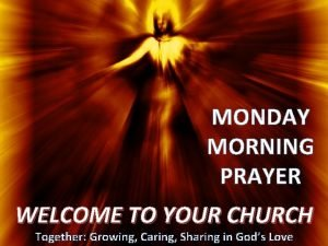 MONDAY MORNING PRAYER WELCOME TO YOUR CHURCH Together