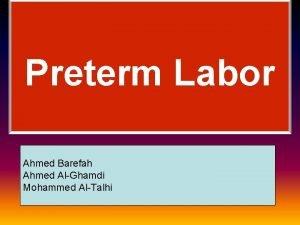Preterm Labor Ahmed Barefah Ahmed AlGhamdi Mohammed AlTalhi