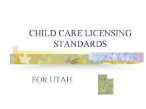 CHILD CARE LICENSING STANDARDS FOR UTAH LICENSING 1