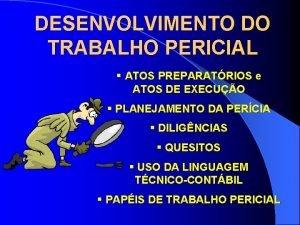 DESENVOLVIMENTO DO TRABALHO PERICIAL ATOS PREPARATRIOS e ATOS