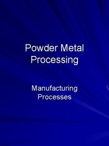 Powder Metal Processing Manufacturing Processes Outline Introduction Powder