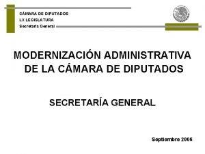 CMARA DE DIPUTADOS LX LEGISLATURA Secretara General MODERNIZACIN