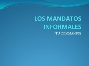 LOS MANDATOS INFORMALES TU COMMANDS Commands are used
