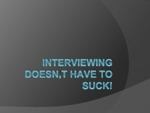 INTERVIEWING DOESNT HAVE TO SUCK Interviewing is a