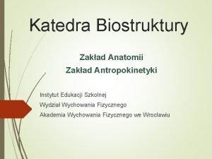 Katedra Biostruktury Zakad Anatomii Zakad Antropokinetyki Instytut Edukacji