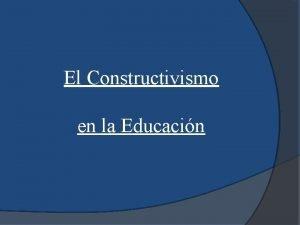 El Constructivismo en la Educacin El constructivismo en