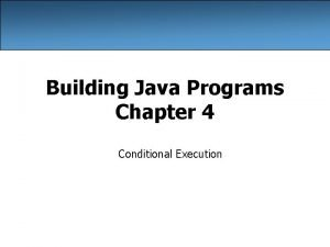 Building Java Programs Chapter 4 Conditional Execution The
