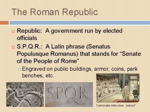 The Roman Republic A government run by elected