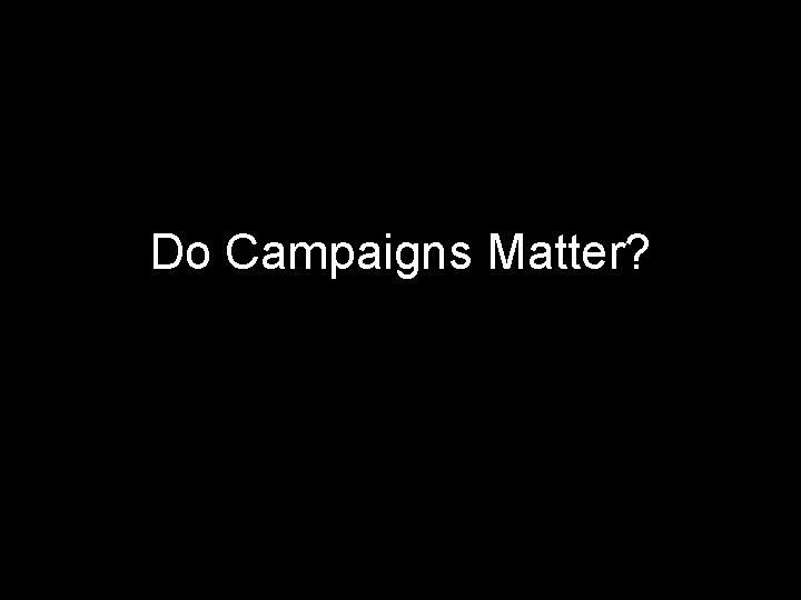 Do Campaigns Matter Make a list Campaigns matter