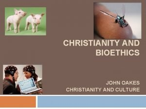 CHRISTIANITY AND BIOETHICS JOHN OAKES CHRISTIANITY AND CULTURE