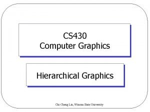 CS 430 Computer Graphics Hierarchical Graphics ChiCheng Lin