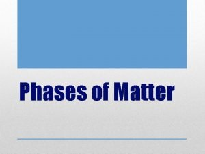 Phases of Matter Phases Solid Liquid Gas Plasma