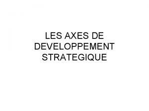 LES AXES DE DEVELOPPEMENT STRATEGIQUE Les axes de