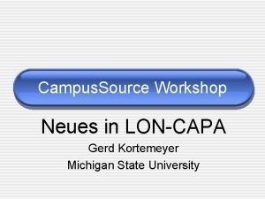 Campus Source Workshop Neues in LONCAPA Gerd Kortemeyer