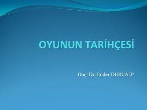 OYUNUN TARHES Do Dr Ender DURUALP Oyunun Tarihesi