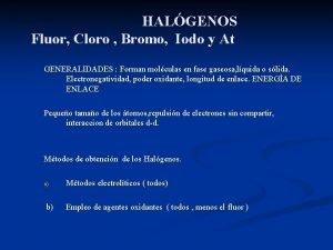 HALGENOS Fluor Cloro Bromo Iodo y At GENERALIDADES