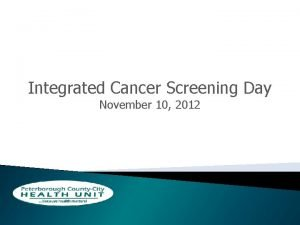 Integrated Cancer Screening Day November 10 2012 Objectives