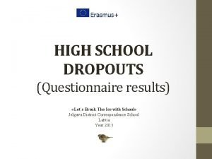 HIGH SCHOOL DROPOUTS Questionnaire results Lets Break The