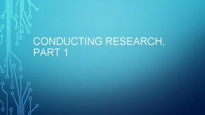 CONDUCTING RESEARCH PART 1 CONDUCTING RESEARCH Overview Understand