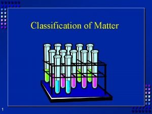 Classification of Matter 1 Classifying Matter by Composition