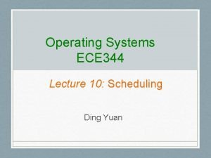 Operating Systems ECE 344 Lecture 10 Scheduling Ding