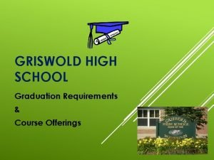 GRISWOLD HIGH SCHOOL Graduation Requirements Course Offerings GRADUATION