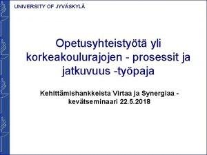 UNIVERSITY OF JYVSKYL Opetusyhteistyt yli korkeakoulurajojen prosessit ja