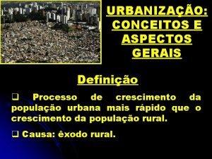 URBANIZAO CONCEITOS E ASPECTOS GERAIS Definio q Processo