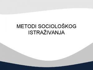 METODI SOCIOLOKOG ISTRAIVANJA METODI SOCIOLOKOG ISTRAIVANJA Arli Hokild