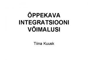 PPEKAVA INTEGRATSIOONI VIMALUSI Tiina Kuusk Integratsiooni miste Integratsioon