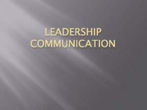 LEADERSHIP COMMUNICATION Communication What is involved in communication