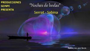 PRODUCCIONES GONPE PRESENTA Noches de bodas Serrat Sabina