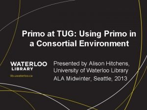 Primo at TUG Using Primo in a Consortial