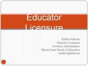 Educator Licensure Kellee Sullivan Educator Licensure Division Administrator