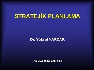 STRATEJK PLANLAMA Dr Yksel VARDAR 30 Mart 2010