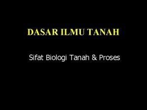 DASAR ILMU TANAH Sifat Biologi Tanah Proses Komposisi