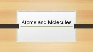 Atoms and Molecules What is an atom Atoms
