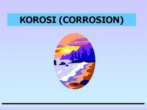 KOROSI CORROSION KOROSI CORROSION Definisi adalah perusakanpenghancuran material