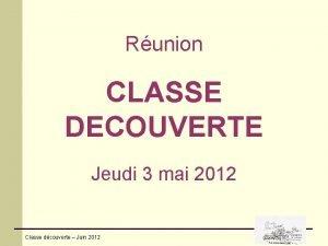 Runion CLASSE DECOUVERTE Jeudi 3 mai 2012 Classe