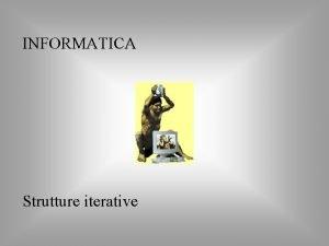 INFORMATICA Strutture iterative Strutture iterative Si dice ciclo