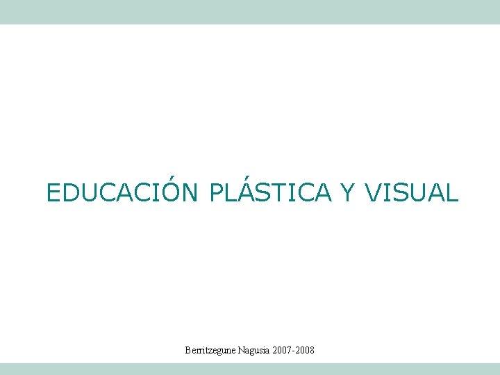 EDUCACIN PLSTICA Y VISUAL Berritzegune Nagusia 2007 2008