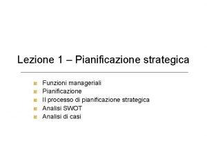 Lezione 1 Pianificazione strategica Funzioni manageriali Pianificazione Il