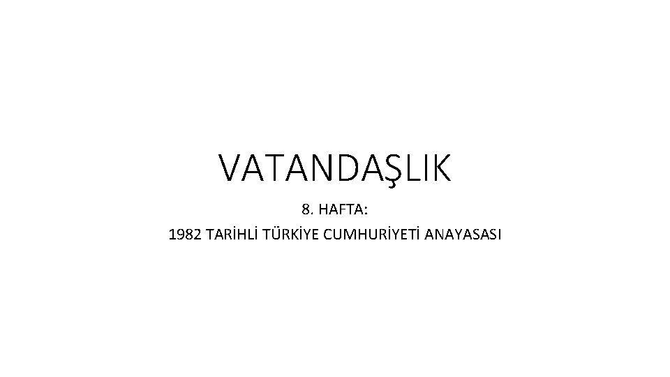 VATANDALIK 8 HAFTA 1982 TARHL TRKYE CUMHURYET ANAYASASI