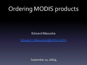 Ordering MODIS products Edward Masuoka Edward J MasuokaNASA