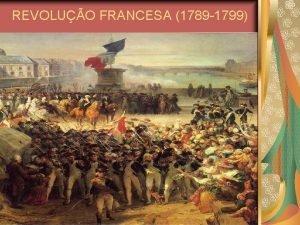 REVOLUO FRANCESA 1789 1799 REVOLUO FRANCESA 1789 1799