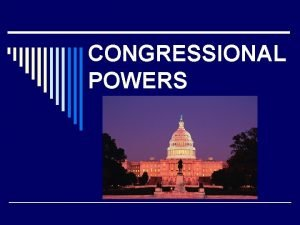 CONGRESSIONAL POWERS LEGISLATIVE POWERS o Taxing and Spending
