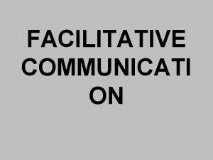 FACILITATIVE COMMUNICATI ON What does facilitative mean facilitate