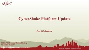 Cyber Shake Platform Update Scott Callaghan SCECPGE Annual