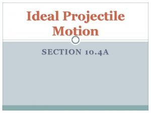 Ideal Projectile Motion SECTION 10 4 A Ideal