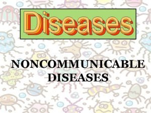 NONCOMMUNICABLE DISEASES Complete the information on your notes